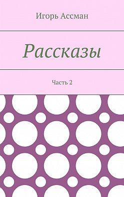 Игорь Ассман - Рассказы. Часть 2