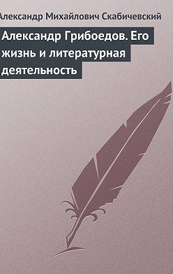 Александр Скабичевский - Александр Грибоедов. Его жизнь и литературная деятельность