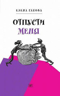 Елена Габова - Отпусти меня