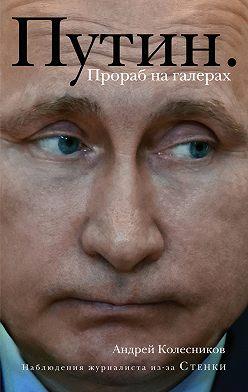 Андрей Колесников - Путин. Прораб на галерах