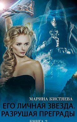 Марина Кистяева - Его личная звезда. Разрушая преграды. Книга 2