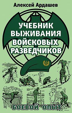 Алексей Ардашев - Учебник выживания войсковых разведчиков. Боевой опыт