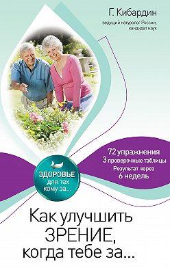 Геннадий Кибардин - Как улучшить зрение, когда тебе за…