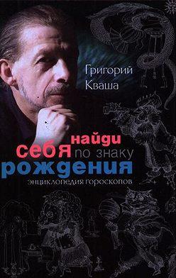 Григорий Кваша - Найди себя по знаку рождения. Энциклопедия гороскопов