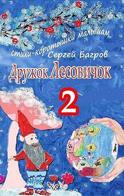 Сергей Багров - Дружок Лесовичок–2. Стихи-коротышки малышам