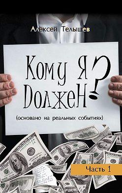 Алексей Телышев - Кому я должен? Часть 1