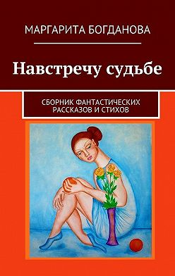 Маргарита Богданова - Навстречу судьбе. Сборник фантастических рассказов истихов