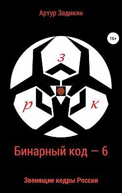Артур Задикян - Бинарный код – 6 Звенящие кедры России