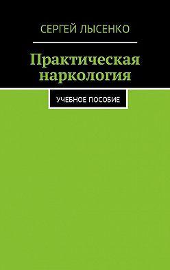 Сергей Лысенко - Практическая наркология. Учебное пособие