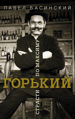 Павел Басинский - Горький: страсти по Максиму