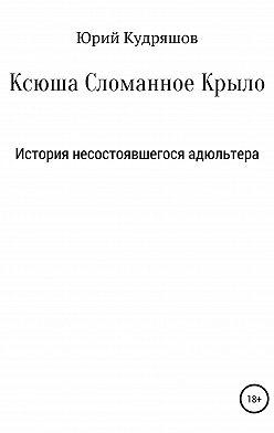 Юрий Кудряшов - Ксюша Сломанное Крыло