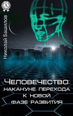 Николай Башилов - Человечество: накануне перехода к новой фазе развития