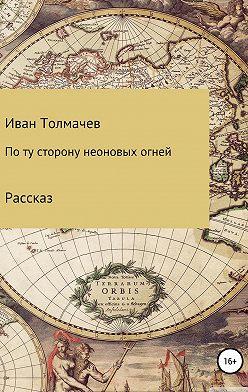 Иван Толмачев - По ту сторону неоновых огней