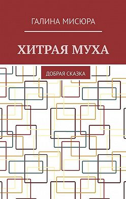 Галина Мисюра - Хитраямуха. Добрая сказка