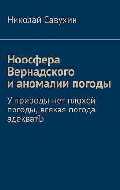 Николай Савухин - Ноосфера Вернадского ианомалии погоды. Уприроды нет плохой погоды, всякая погода адекватЪ