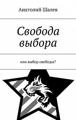 Анатолий Шалев - Свобода выбора. Или выбор свободы?