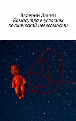 Валерий Ланин - Камасутра в условиях космической невесомости