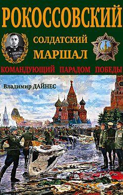 Владимир Дайнес - Рокоссовский. Солдатский Маршал