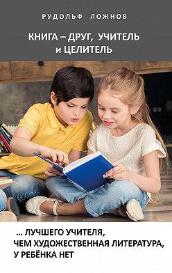 Рудольф Ложнов - Книга – друг, учитель и целитель