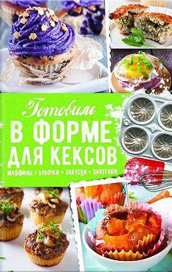 Александра Черкашина - Готовим в форме для кексов. Закуски. Завтраки. Десерты