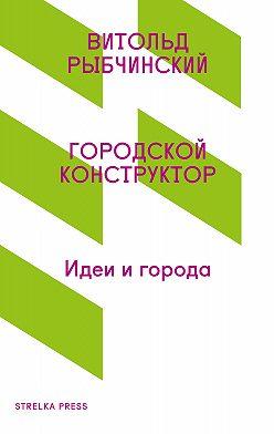 Витольд Рыбчинский - Городской конструктор. Идеи и города
