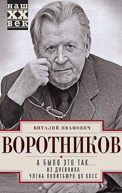 Виталий Воротников - А было это так… Из дневника члена Политбюро ЦК КПСС