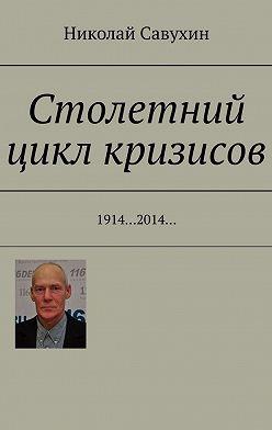 Николай Савухин - Столетний цикл кризисов. 1914…2014…