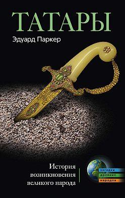 Эдуард Паркер - Татары. История возникновения великого народа
