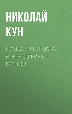 Николай Кун - Подвиги Геракла. Мифы Древней Греции