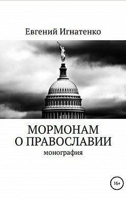 Евгений Игнатенко - Мормонам о православии