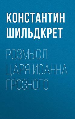 Константин Шильдкрет - Розмысл царя Иоанна Грозного
