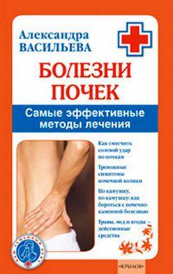 Александра Васильева - Болезни почек. Самые эффективные методы лечения