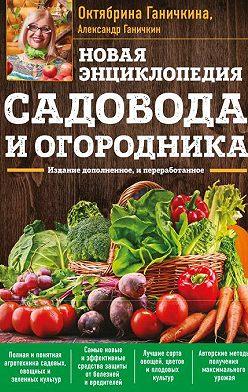 Октябрина Ганичкина - Новая энциклопедия садовода и огородника. Издание дополненное и переработанное