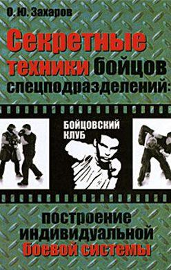 Олег Захаров - Секретные техники бойцов спецподразделений: Построение индивидуальной боевой системы