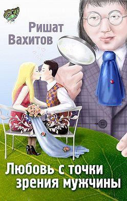 Ришат Вахитов - Любовь с точки зрения мужчины