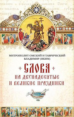 митрополит Владимир (Иким) - Слова на двунадесятые и великие праздник