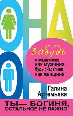 Галина Артемьева - Забудь о комплексах как мужчина, будь счастлива как женщина