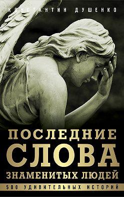 Константин Душенко - Последние слова знаменитых людей