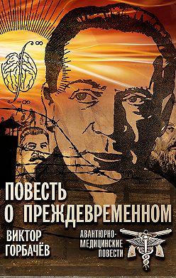 Виктор Горбачев - Повесть о преждевременном. Авантюрно-медицинские повести