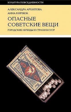 Александра Архипова - Опасные советские вещи