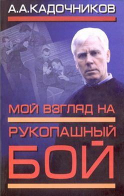 Алексей Кадочников - Мой взгляд на рукопашный бой