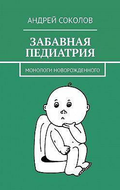 Андрей Соколов - Забавная педиатрия. Монологи новорожденного