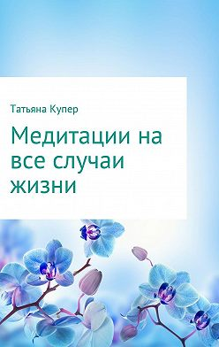 Татьяна Купер - Медитации на все случаи жизни