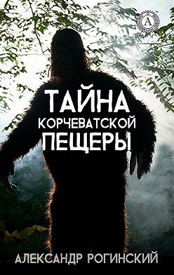 Александр Рогинский - Тайна Корчеватской пещеры