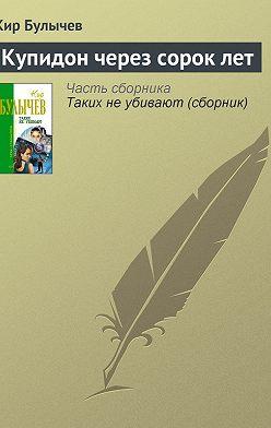Кир Булычев - Купидон через сорок лет