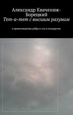 Александр Кваченюк-Борецкий - Тет-а-тет свысшим разумом. опроисхождении добра изла вгосударстве