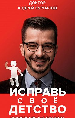 Андрей Курпатов - Исправь своё детство. Универсальные правила