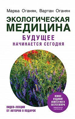 Марва Оганян - Экологическая медицина. Будущее начинается сегодня
