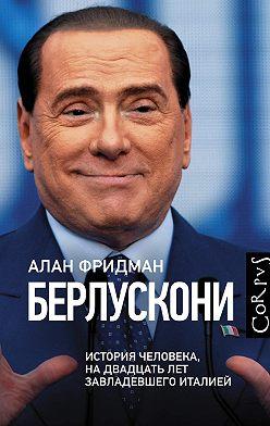 Алан Фридман - Берлускони. История человека, на двадцать лет завладевшего Италией