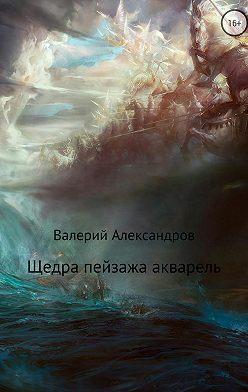 Валерий Александров - Щедра пейзажа акварель. Сборник стихотворений